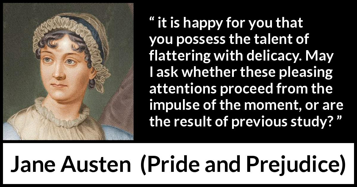 "Jane Austen about attention (""Pride and Prejudice"", 28 January 1813) - it is happy for you that you possess the talent of flattering with delicacy. May I ask whether these pleasing attentions proceed from the impulse of the moment, or are the result of previous study?"