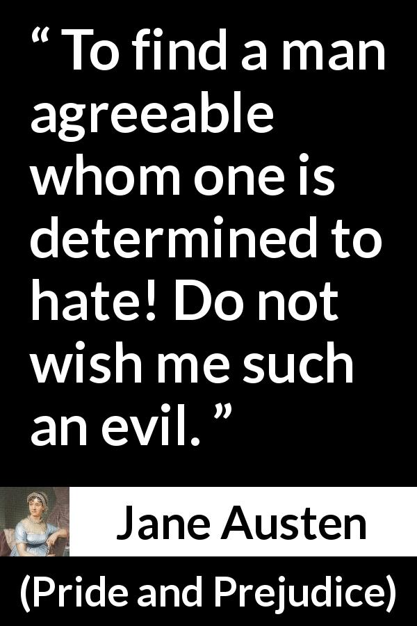 "Jane Austen about attraction (""Pride and Prejudice"", 28 January 1813) - To find a man agreeable whom one is determined to hate! Do not wish me such an evil."