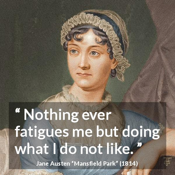 Jane Austen quote about boredom from Mansfield Park (1814) - Nothing ever fatigues me but doing what I do not like.