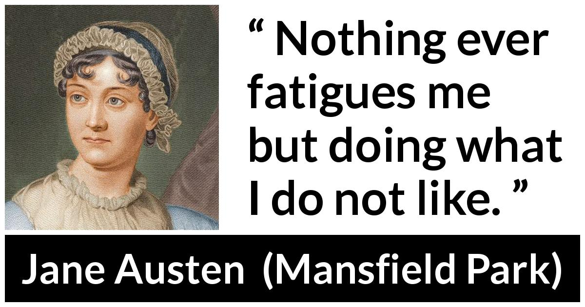 "Jane Austen about boredom (""Mansfield Park"", 1814) - Nothing ever fatigues me but doing what I do not like."