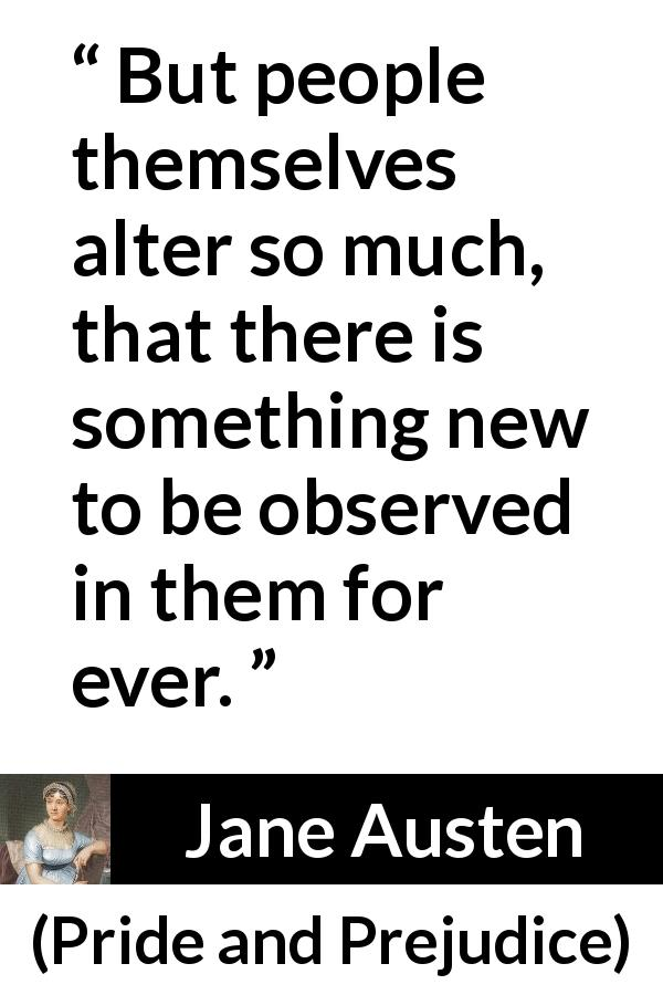 Jane Austen quote about change from Pride and Prejudice (28 January 1813) - But people themselves alter so much, that there is something new to be observed in them for ever.