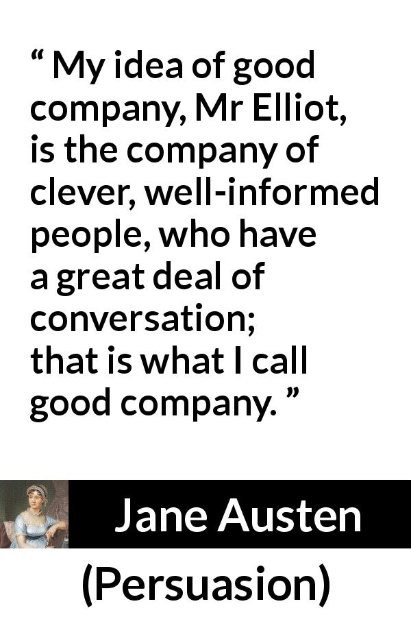 "Jane Austen about cleverness (""Persuasion"", 1816) - My idea of good company, Mr Elliot, is the company of clever, well-informed people, who have a great deal of conversation; that is what I call good company."