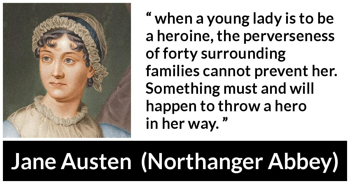 "Jane Austen about destiny (""Northanger Abbey"", 1817) - when a young lady is to be a heroine, the perverseness of forty surrounding families cannot prevent her. Something must and will happen to throw a hero in her way."
