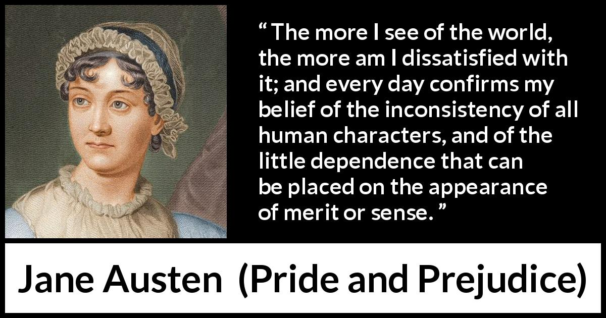 Jane Austen quote about discontent from Pride and Prejudice (28 January 1813) - The more I see of the world, the more am I dissatisfied with it; and every day confirms my belief of the inconsistency of all human characters, and of the little dependence that can be placed on the appearance of merit or sense.