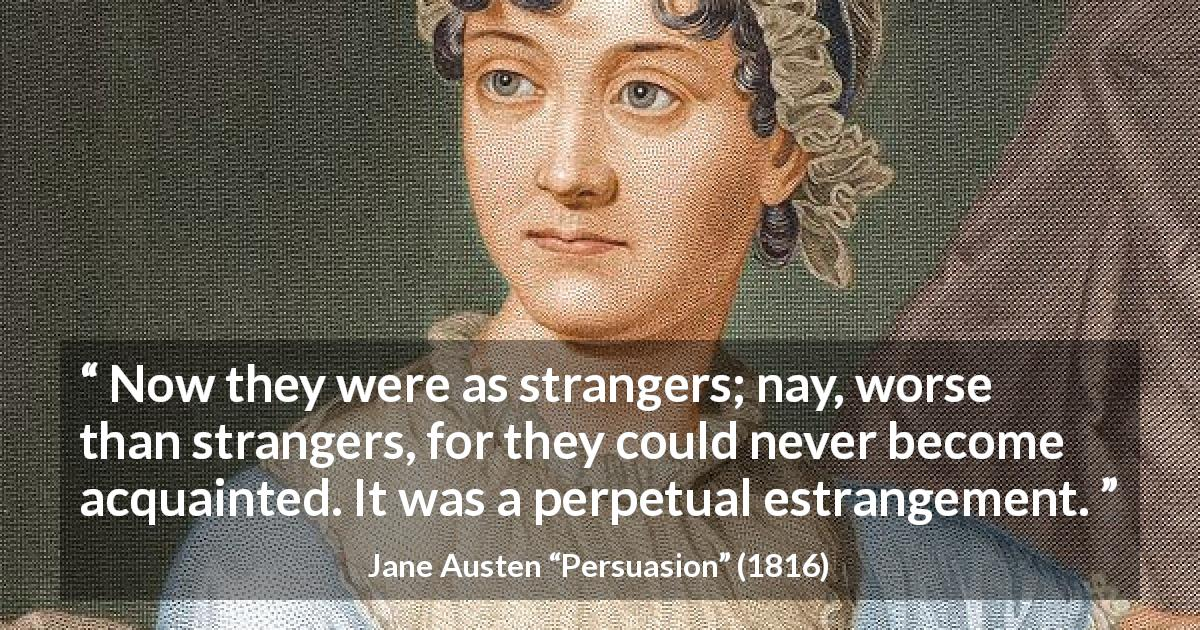 "Jane Austen about distance (""Persuasion"", 1816) - Now they were as strangers; nay, worse than strangers, for they could never become acquainted. It was a perpetual estrangement."