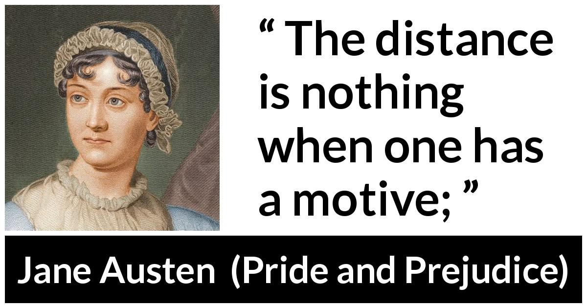 Jane Austen quote about distance from Pride and Prejudice (28 January 1813) - The distance is nothing when one has a motive;