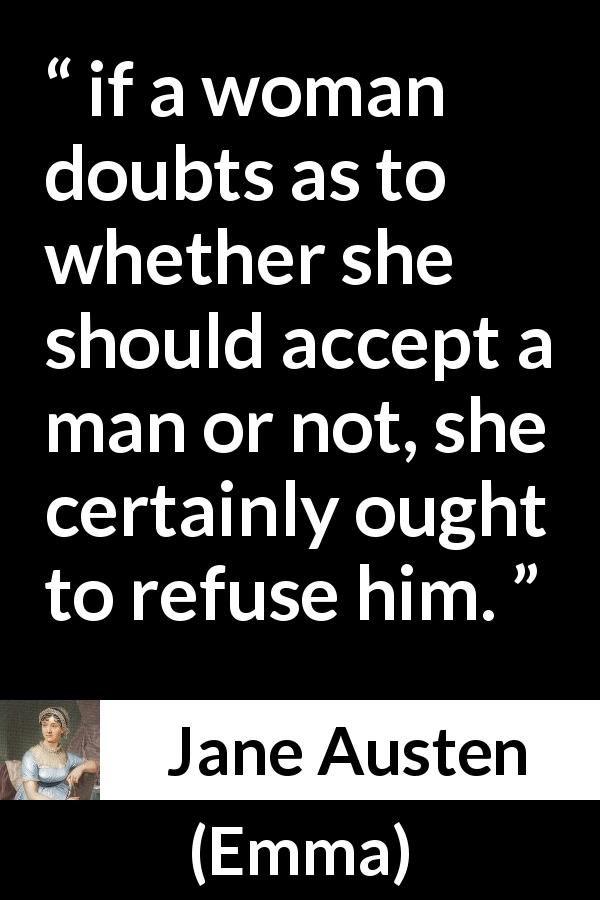 "Jane Austen about doubt (""Emma"", 1815) - if a woman doubts as to whether she should accept a man or not, she certainly ought to refuse him."