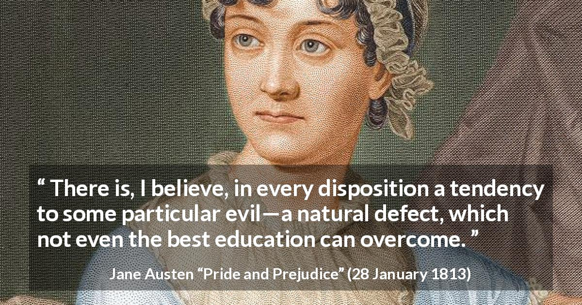 Jane Austen quote about education from Pride and Prejudice - There is, I believe, in every disposition a tendency to some particular evil—a natural defect, which not even the best education can overcome.