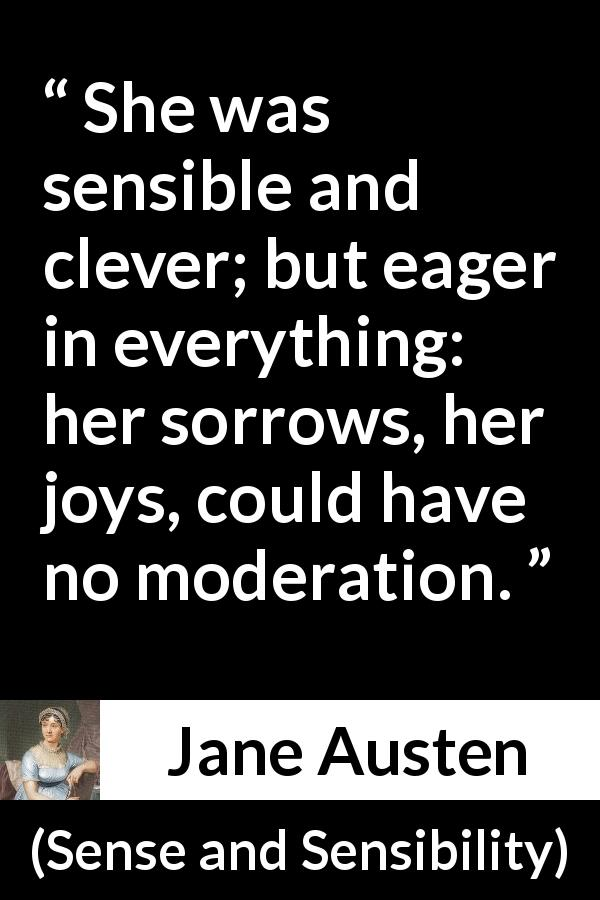 "Jane Austen about emotions (""Sense and Sensibility"", 1811) - She was sensible and clever; but eager in everything: her sorrows, her joys, could have no moderation."