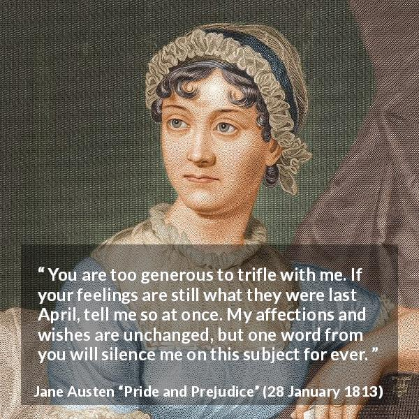 "Jane Austen about feelings (""Pride and Prejudice"", 28 January 1813) - You are too generous to trifle with me. If your feelings are still what they were last April, tell me so at once. My affections and wishes are unchanged, but one word from you will silence me on this subject for ever."