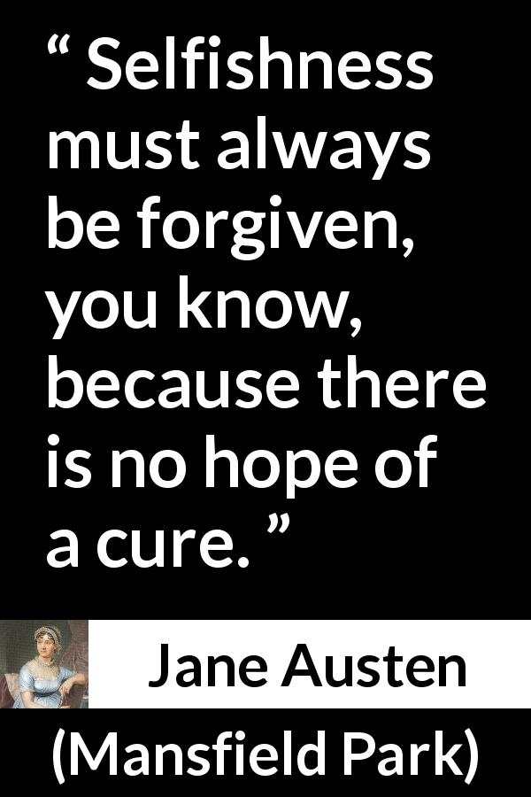 "Jane Austen about forgiveness (""Mansfield Park"", 1814) - Selfishness must always be forgiven, you know, because there is no hope of a cure."