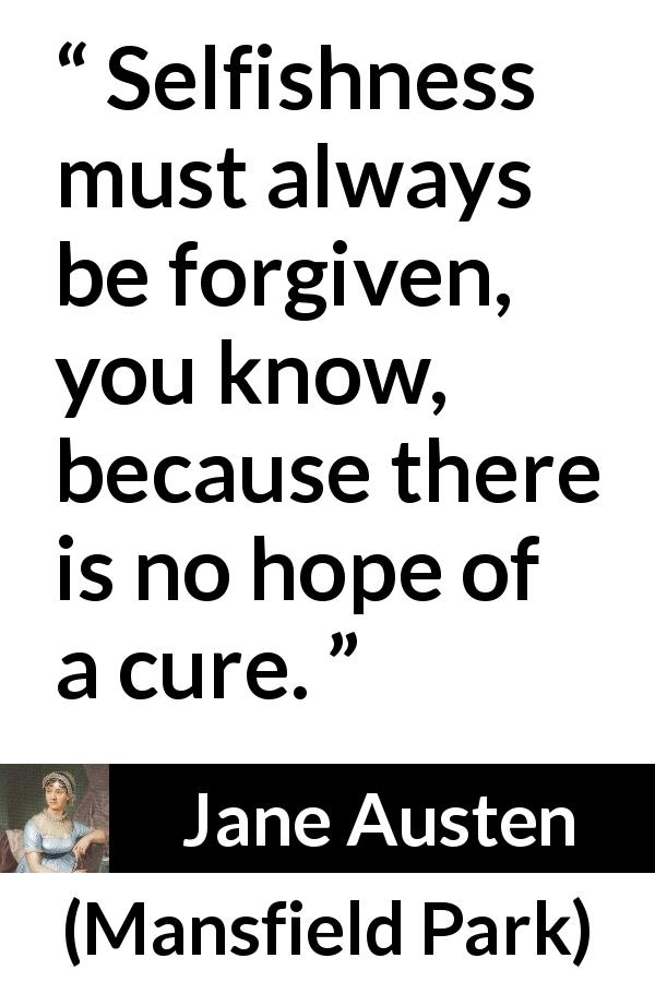 Jane Austen quote about forgiveness from Mansfield Park (1814) - Selfishness must always be forgiven, you know, because there is no hope of a cure.