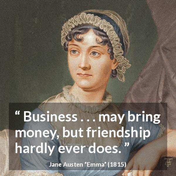 Jane Austen quote about friendship from Emma (1815) - Business . . . may bring money, but friendship hardly ever does.
