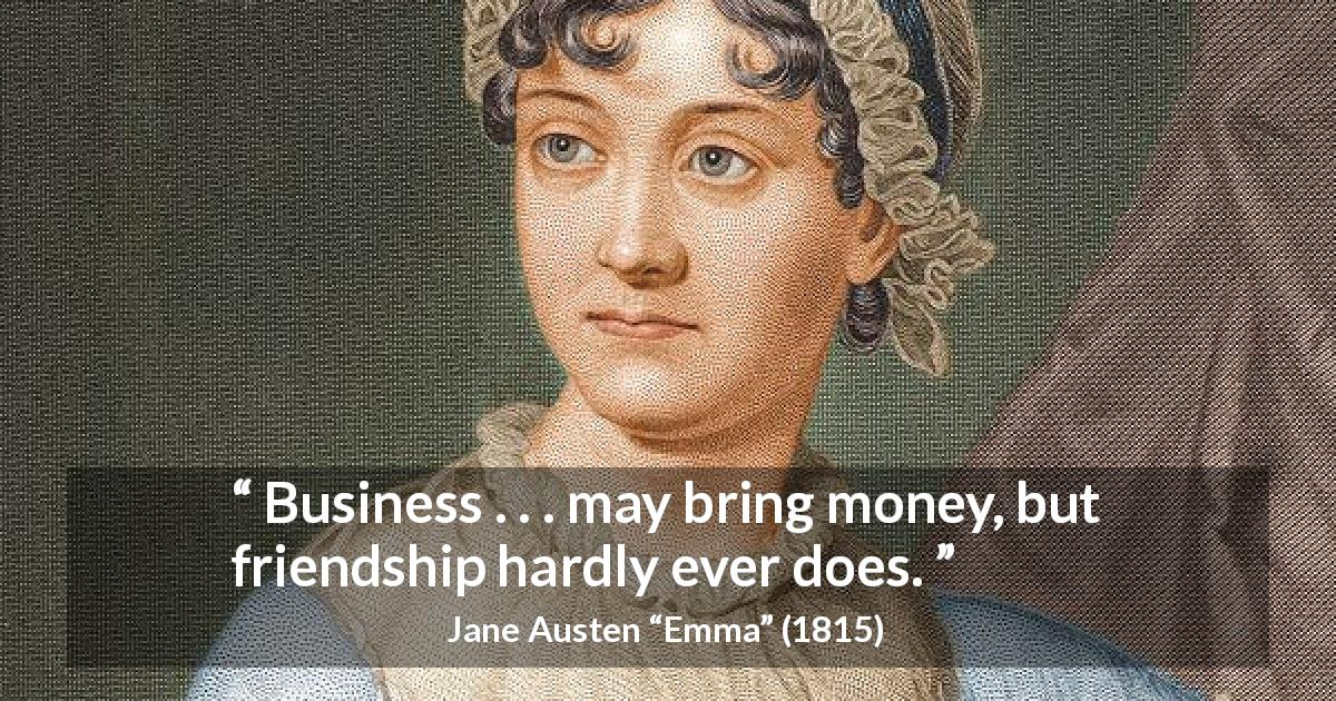 "Jane Austen about friendship (""Emma"", 1815) - Business . . . may bring money, but friendship hardly ever does."
