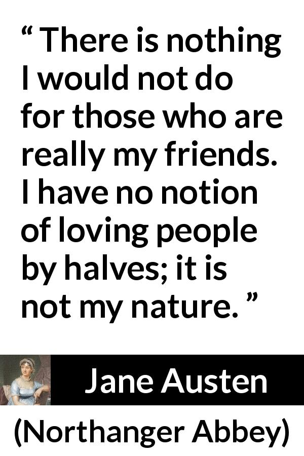 Jane Austen quote about friendship from Northanger Abbey (1817) - There is nothing I would not do for those who are really my friends. I have no notion of loving people by halves; it is not my nature.
