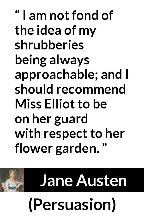 "Jane Austen about garden (""Persuasion"", 1816) - I am not fond of the idea of my shrubberies being always approachable; and I should recommend Miss Elliot to be on her guard with respect to her flower garden."