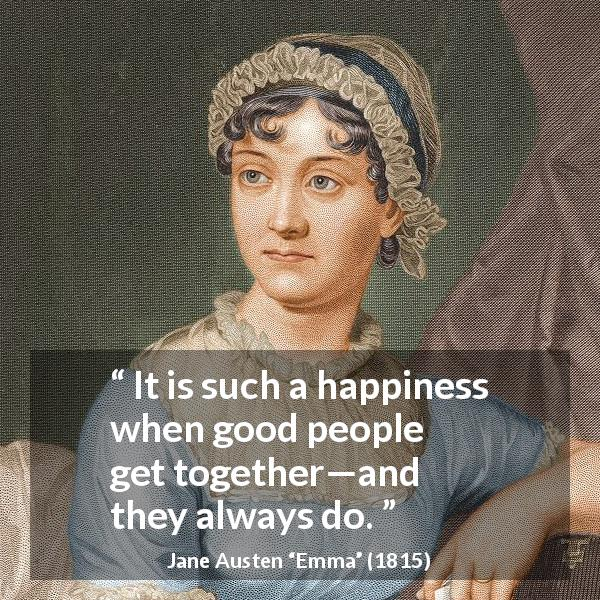 Jane Austen quote about happiness from Emma (1815) - It is such a happiness when good people get together—and they always do.
