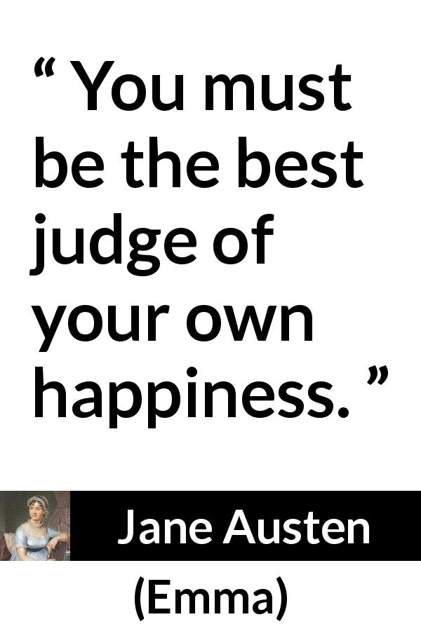 Jane Austen quote about happiness from Emma (1815) - You must be the best judge of your own happiness.