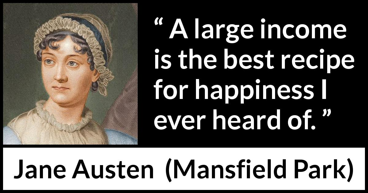 Jane Austen quote about happiness from Mansfield Park (1814) - A large income is the best recipe for happiness I ever heard of.