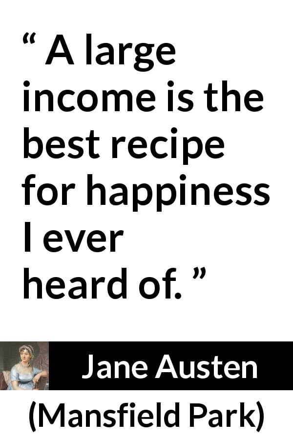 "Jane Austen about happiness (""Mansfield Park"", 1814) - A large income is the best recipe for happiness I ever heard of."