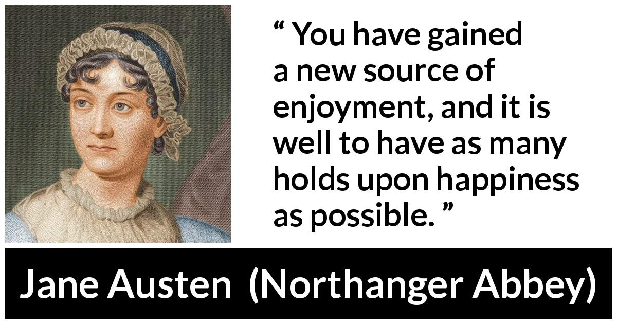 "Jane Austen about happiness (""Northanger Abbey"", 1817) - You have gained a new source of enjoyment, and it is well to have as many holds upon happiness as possible."