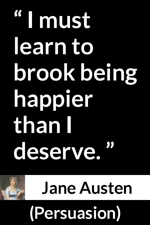 "Jane Austen about happiness (""Persuasion"", 1816) - I must learn to brook being happier than I deserve."