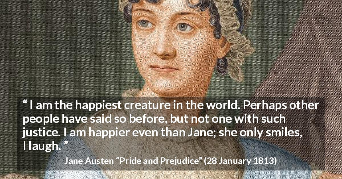 "Jane Austen about happiness (""Pride and Prejudice"", 28 January 1813) - I am the happiest creature in the world. Perhaps other people have said so before, but not one with such justice. I am happier even than Jane; she only smiles, I laugh."