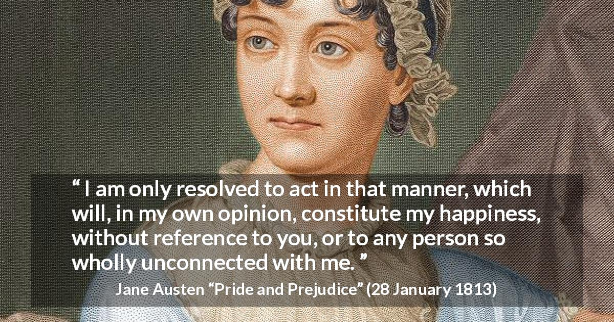 "Jane Austen about happiness (""Pride and Prejudice"", 28 January 1813) - I am only resolved to act in that manner, which will, in my own opinion, constitute my happiness, without reference to you, or to any person so wholly unconnected with me."
