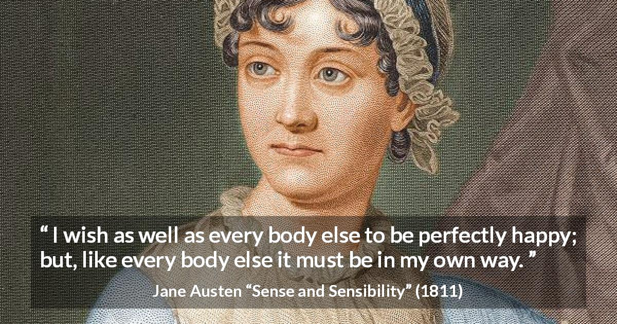 "Jane Austen about happiness (""Sense and Sensibility"", 1811) - I wish as well as every body else to be perfectly happy; but, like every body else it must be in my own way."