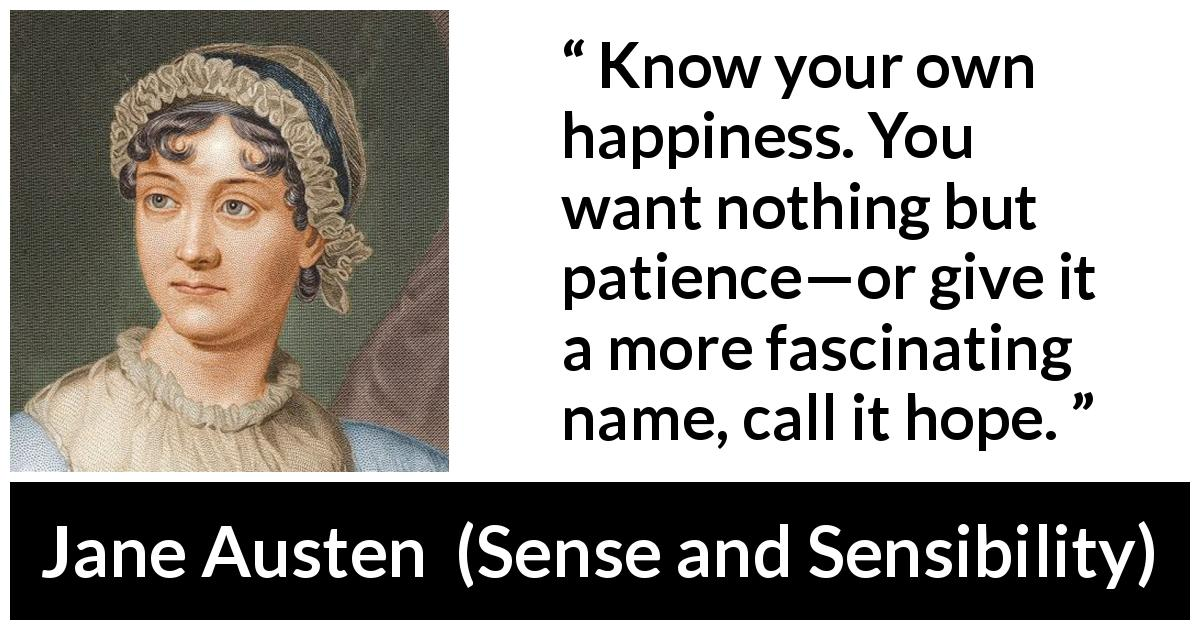 Jane Austen quote about happiness from Sense and Sensibility (1811) - Know your own happiness. You want nothing but patience—or give it a more fascinating name, call it hope.