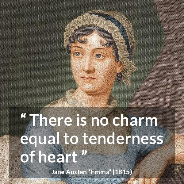 "Jane Austen about heart (""Emma"", 1815) - There is no charm equal to tenderness of heart"