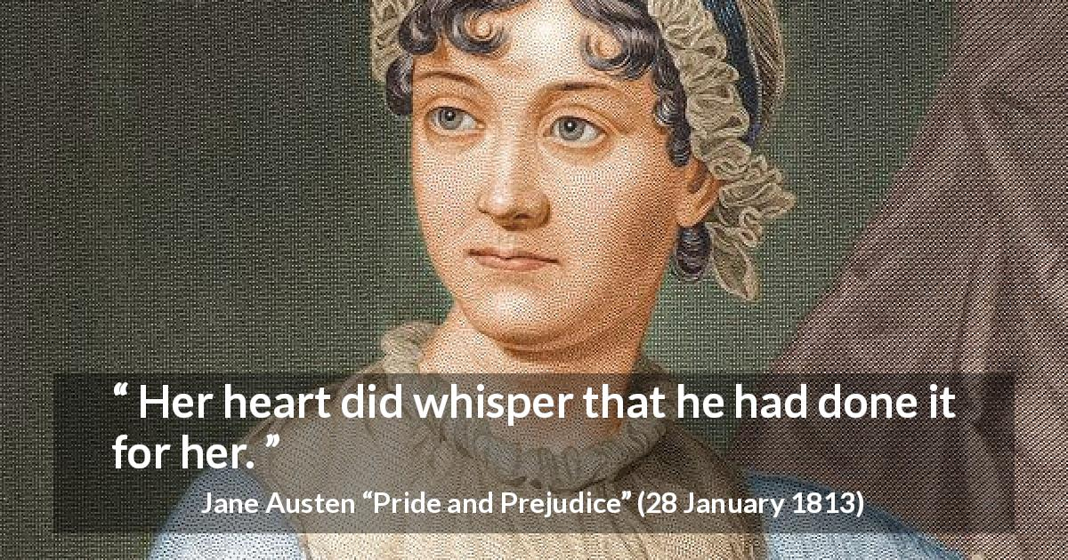 "Jane Austen about heart (""Pride and Prejudice"", 28 January 1813) - Her heart did whisper that he had done it for her."