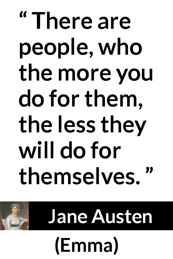 Jane Austen quote about help from Emma (1815) - There are people, who the more you do for them, the less they will do for themselves.