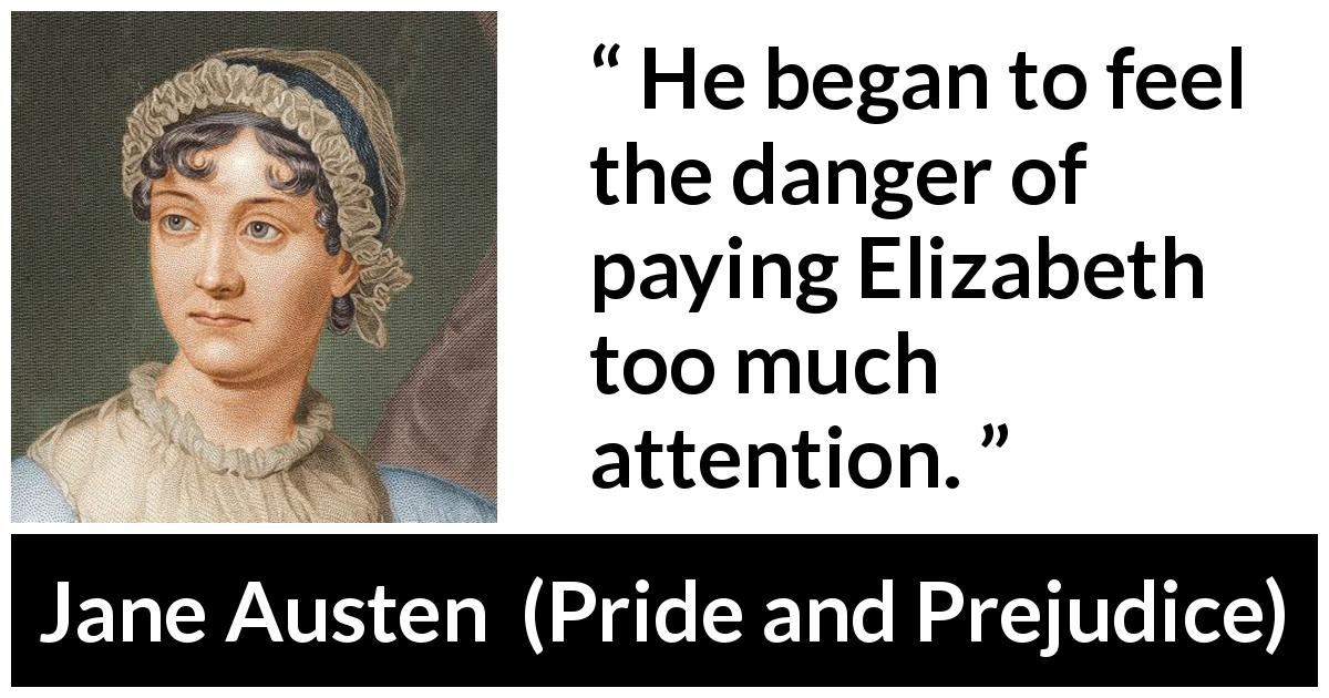"Jane Austen about hiding (""Pride and Prejudice"", 28 January 1813) - He began to feel the danger of paying Elizabeth too much attention."