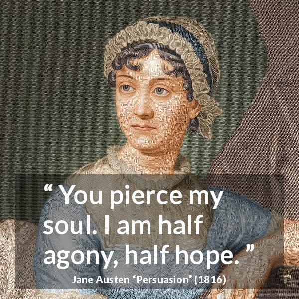 "Jane Austen about hope (""Persuasion"", 1816) - You pierce my soul. I am half agony, half hope."