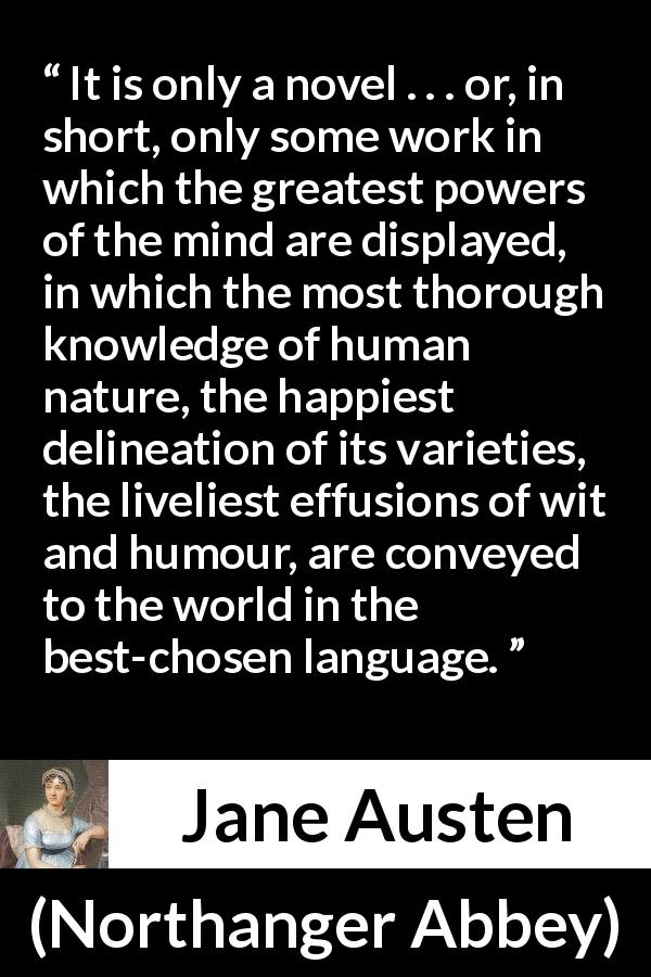 "Jane Austen about human nature (""Northanger Abbey"", 1817) - It is only a novel . . . or, in short, only some work in which the greatest powers of the mind are displayed, in which the most thorough knowledge of human nature, the happiest delineation of its varieties, the liveliest effusions of wit and humour, are conveyed to the world in the best-chosen language."