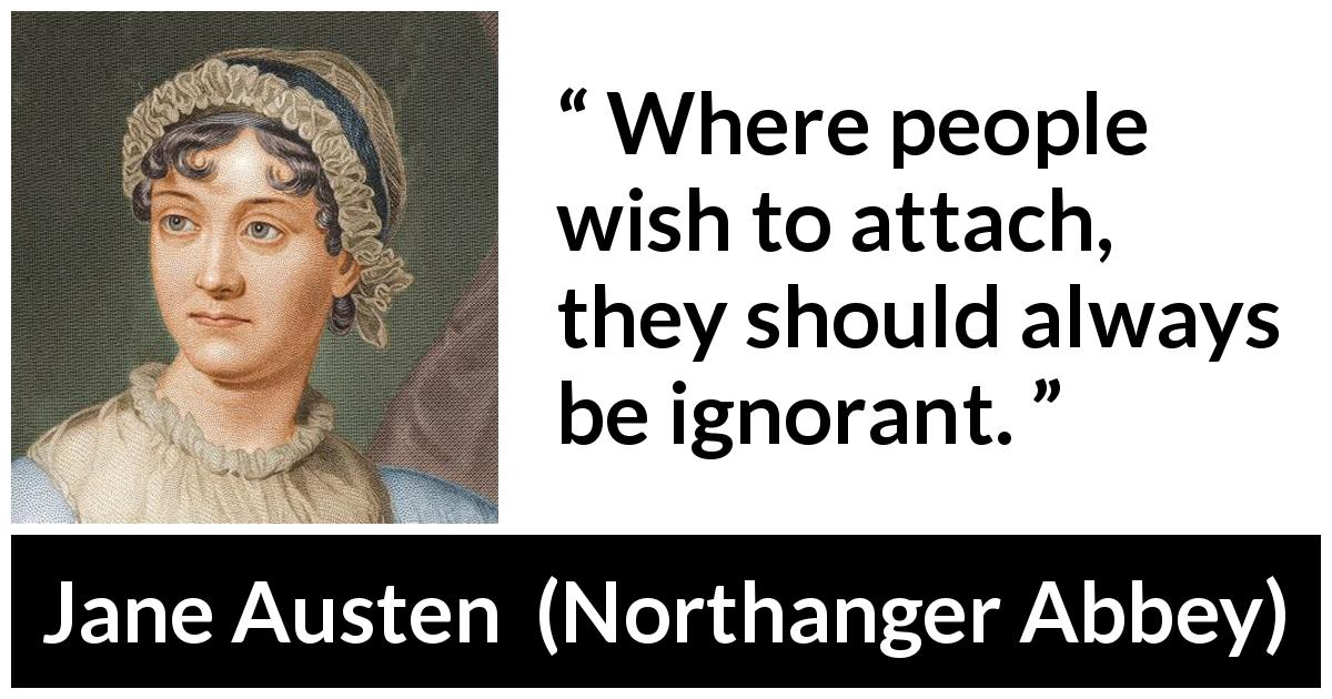"Jane Austen about ignorance (""Northanger Abbey"", 1817) - Where people wish to attach, they should always be ignorant."