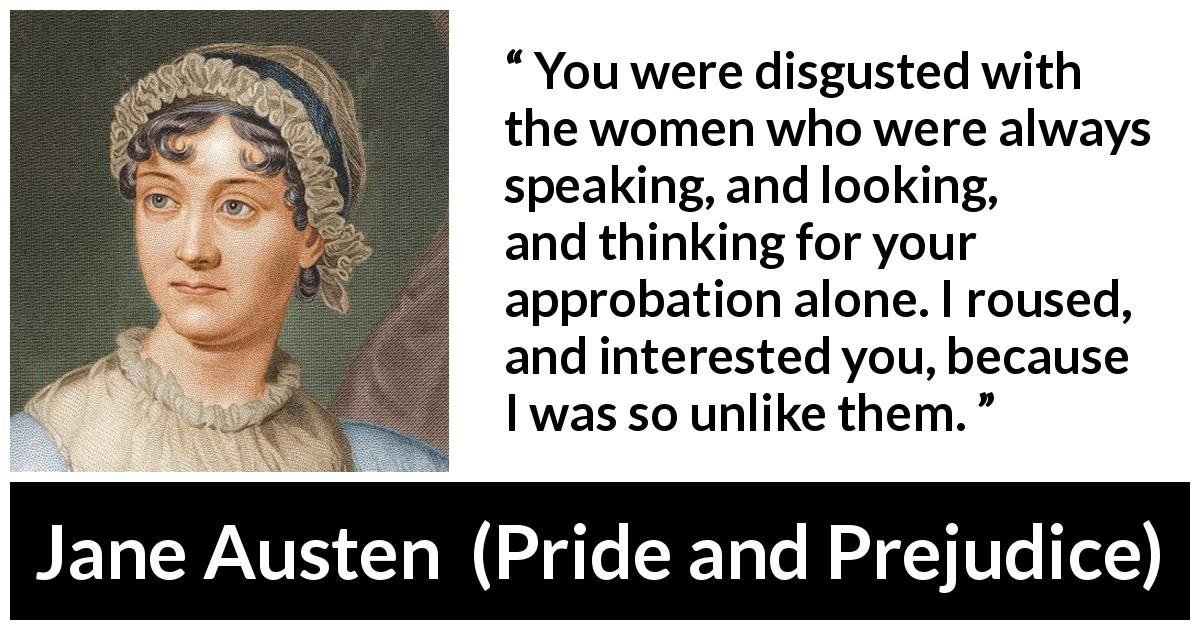 Jane Austen quote about interest from Pride and Prejudice - You were disgusted with the women who were always speaking, and looking, and thinking for your approbation alone. I roused, and interested you, because I was so unlike them.