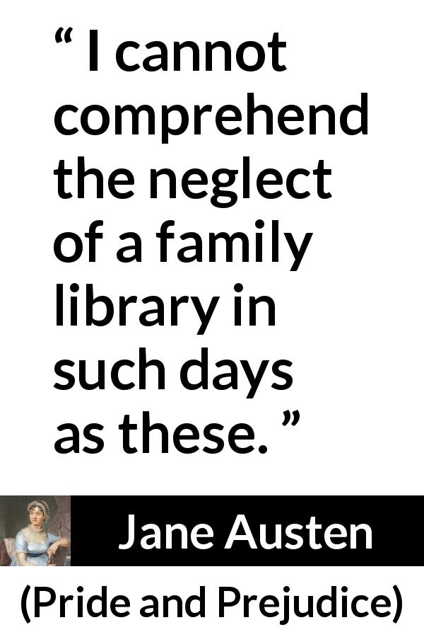"Jane Austen about library (""Pride and Prejudice"", 28 January 1813) - I cannot comprehend the neglect of a family library in such days as these."