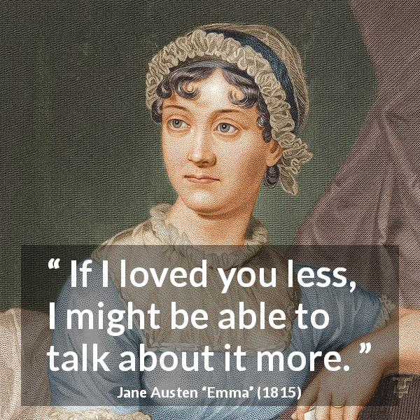 Jane Austen quote about love from Emma (1815) - If I loved you less, I might be able to talk about it more.