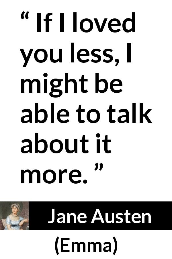 "Jane Austen about love (""Emma"", 1815) - If I loved you less, I might be able to talk about it more."