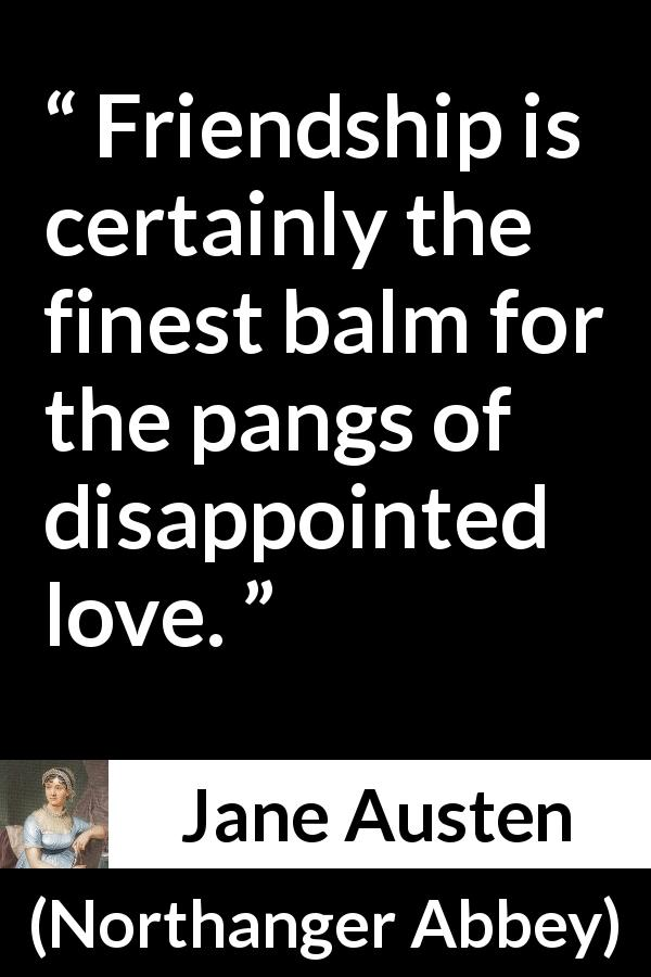 Jane Austen - Northanger Abbey - Friendship is certainly the finest balm for the pangs of disappointed love.