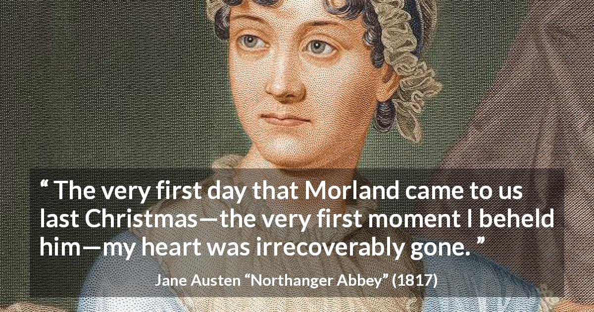"Jane Austen about love (""Northanger Abbey"", 1817) - The very first day that Morland came to us last Christmas—the very first moment I beheld him—my heart was irrecoverably gone."