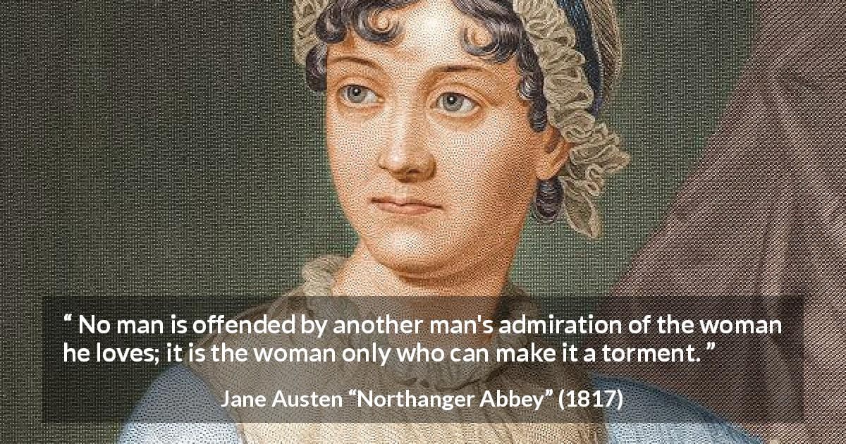 "Jane Austen about love (""Northanger Abbey"", 1817) - No man is offended by another man's admiration of the woman he loves; it is the woman only who can make it a torment."