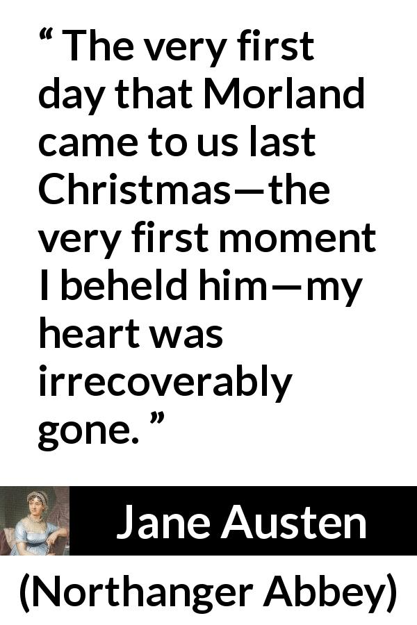 Jane Austen quote about love from Northanger Abbey (1817) - The very first day that Morland came to us last Christmas—the very first moment I beheld him—my heart was irrecoverably gone.