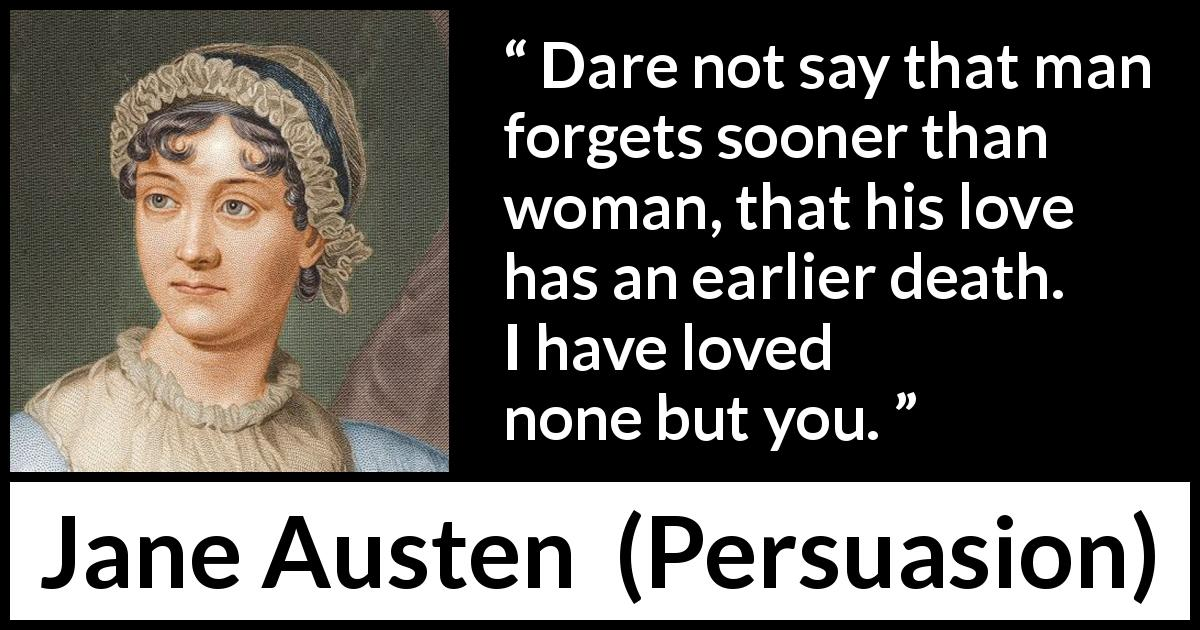 "Jane Austen about love (""Persuasion"", 1816) - Dare not say that man forgets sooner than woman, that his love has an earlier death. I have loved none but you."