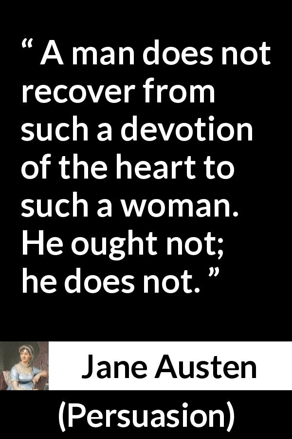 Jane Austen quote about love from Persuasion (1816) - A man does not recover from such a devotion of the heart to such a woman. He ought not; he does not.