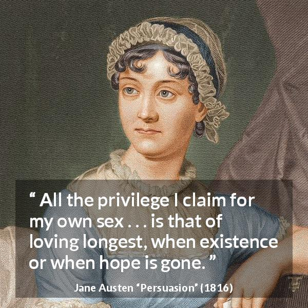 "Jane Austen about love (""Persuasion"", 1816) - All the privilege I claim for my own sex . . . is that of loving longest, when existence or when hope is gone."