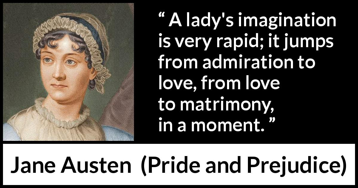 Jane Austen - Pride and Prejudice - A lady's imagination is very rapid; it jumps from admiration to love, from love to matrimony, in a moment.