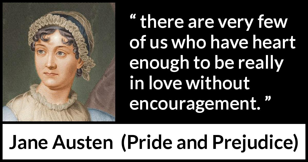 "Jane Austen about love (""Pride and Prejudice"", 28 January 1813) - there are very few of us who have heart enough to be really in love without encouragement."